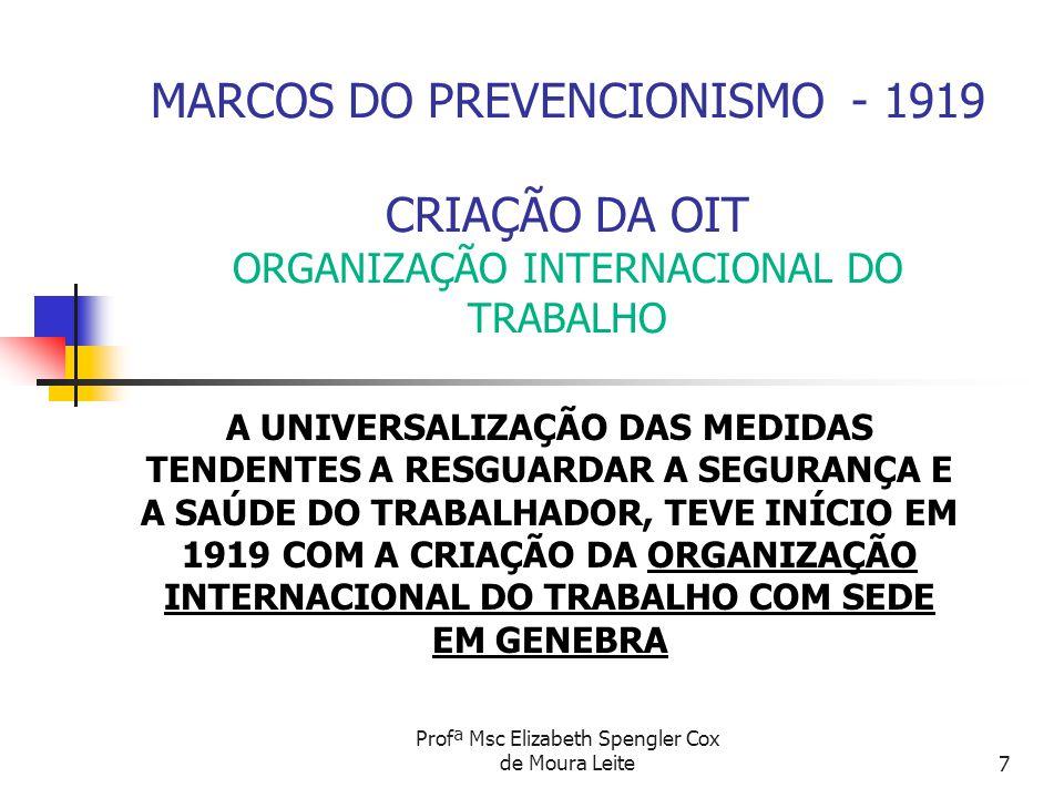 Profª Msc Elizabeth Spengler Cox de Moura Leite7 MARCOS DO PREVENCIONISMO - 1919 CRIAÇÃO DA OIT ORGANIZAÇÃO INTERNACIONAL DO TRABALHO A UNIVERSALIZAÇÃ