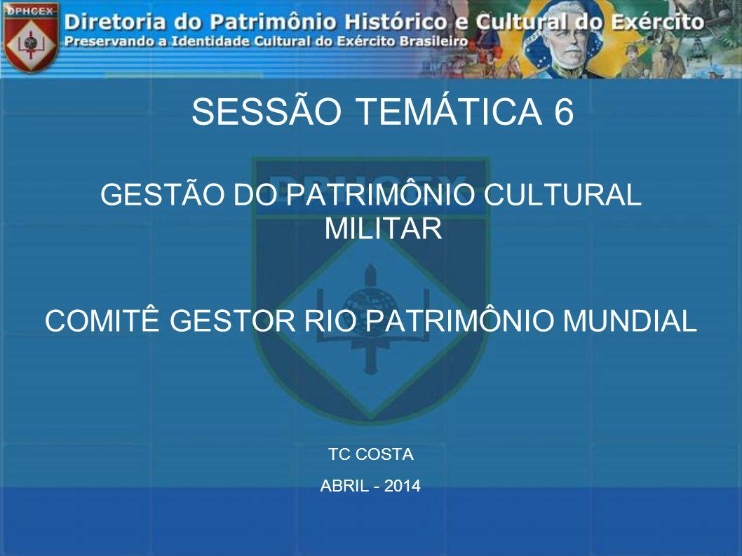 SESSÃO TEMÁTICA 6 GESTÃO DO PATRIMÔNIO CULTURAL MILITAR COMITÊ GESTOR RIO PATRIMÔNIO MUNDIAL TC COSTA ABRIL - 2014