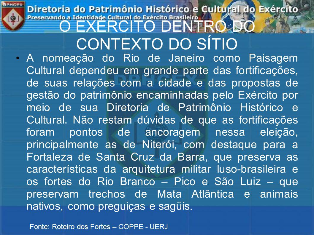 O EXÉRCITO DENTRO DO CONTEXTO DO SÍTIO A nomeação do Rio de Janeiro como Paisagem Cultural dependeu em grande parte das fortificações, de suas relações com a cidade e das propostas de gestão do patrimônio encaminhadas pelo Exército por meio de sua Diretoria de Patrimônio Histórico e Cultural.