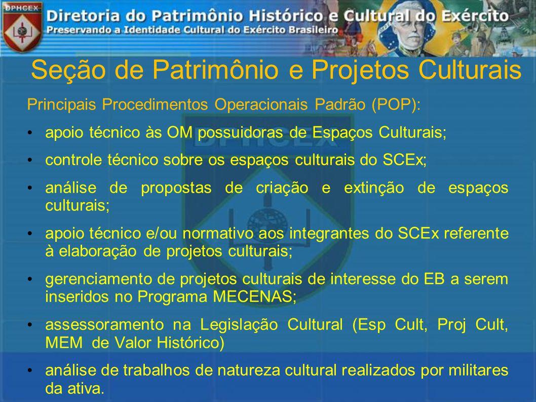 Seção de Patrimônio e Projetos Culturais Principais Procedimentos Operacionais Padrão (POP): apoio técnico às OM possuidoras de Espaços Culturais; controle técnico sobre os espaços culturais do SCEx; análise de propostas de criação e extinção de espaços culturais; apoio técnico e/ou normativo aos integrantes do SCEx referente à elaboração de projetos culturais; gerenciamento de projetos culturais de interesse do EB a serem inseridos no Programa MECENAS; assessoramento na Legislação Cultural (Esp Cult, Proj Cult, MEM de Valor Histórico) análise de trabalhos de natureza cultural realizados por militares da ativa.