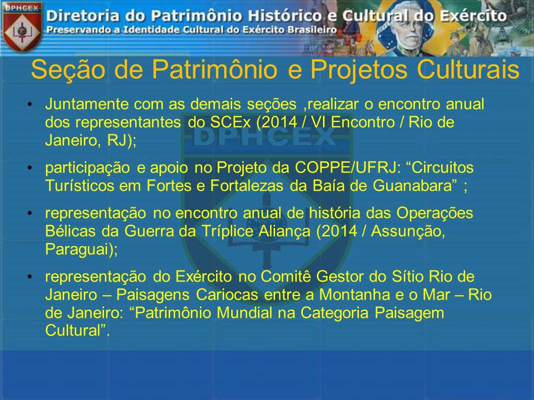 Seção de Patrimônio e Projetos Culturais Juntamente com as demais seções,realizar o encontro anual dos representantes do SCEx (2014 / VI Encontro / Rio de Janeiro, RJ); participação e apoio no Projeto da COPPE/UFRJ: Circuitos Turísticos em Fortes e Fortalezas da Baía de Guanabara ; representação no encontro anual de história das Operações Bélicas da Guerra da Tríplice Aliança (2014 / Assunção, Paraguai); representação do Exército no Comitê Gestor do Sítio Rio de Janeiro – Paisagens Cariocas entre a Montanha e o Mar – Rio de Janeiro: Patrimônio Mundial na Categoria Paisagem Cultural .