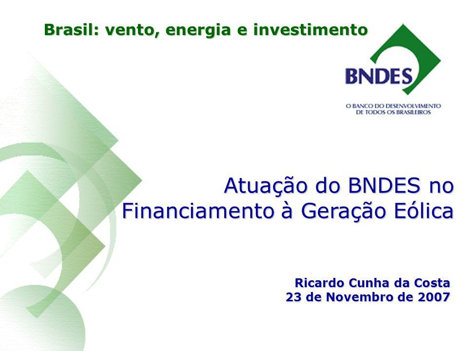 Atuação do BNDES no Financiamento à Geração Eólica Ricardo Cunha da Costa 23 de Novembro de 2007 Brasil: vento, energia e investimento