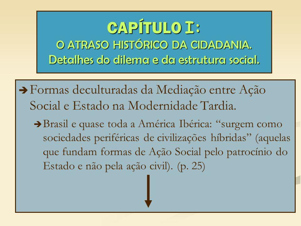 CAPÍTULO I: O ATRASO HISTÓRICO DA CIDADANIA. Detalhes do dilema e da estrutura social.   Formas deculturadas da Mediação entre Ação Social e Estado