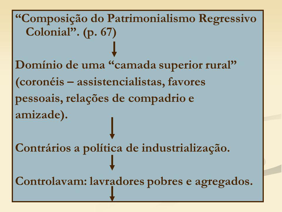 """""""Composição do Patrimonialismo Regressivo Colonial"""". (p. 67) Domínio de uma """"camada superior rural"""" (coronéis – assistencialistas, favores pessoais, r"""