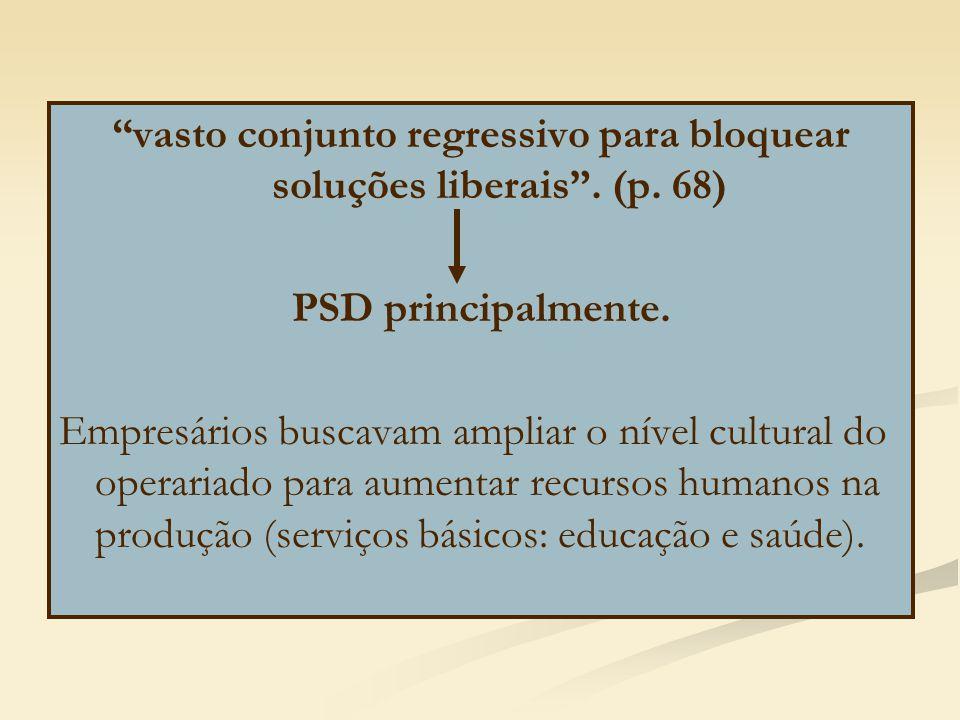 """""""vasto conjunto regressivo para bloquear soluções liberais"""". (p. 68) PSD principalmente. Empresários buscavam ampliar o nível cultural do operariado p"""