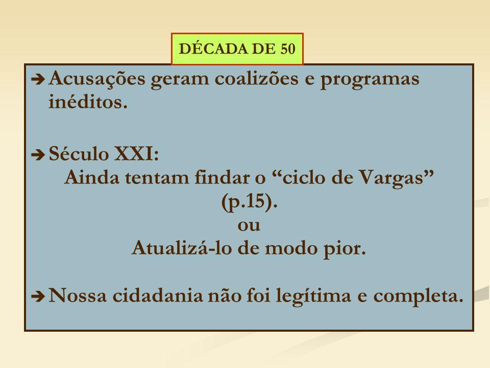 """  Acusações geram coalizões e programas inéditos.   Século XXI: Ainda tentam findar o """"ciclo de Vargas"""" (p.15). ou Atualizá-lo de modo pior.   N"""