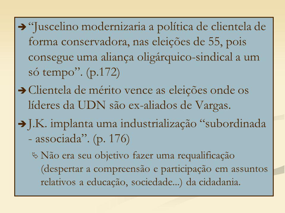   Juscelino modernizaria a política de clientela de forma conservadora, nas eleições de 55, pois consegue uma aliança oligárquico-sindical a um só tempo .