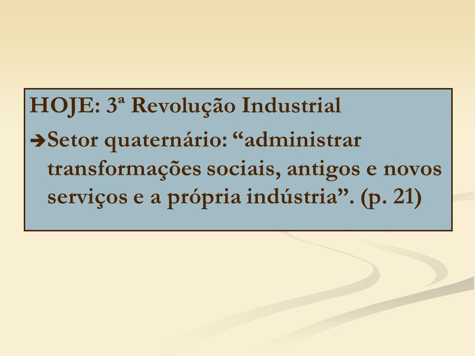 """HOJE: 3ª Revolução Industrial   Setor quaternário: """"administrar transformações sociais, antigos e novos serviços e a própria indústria"""". (p. 21)"""