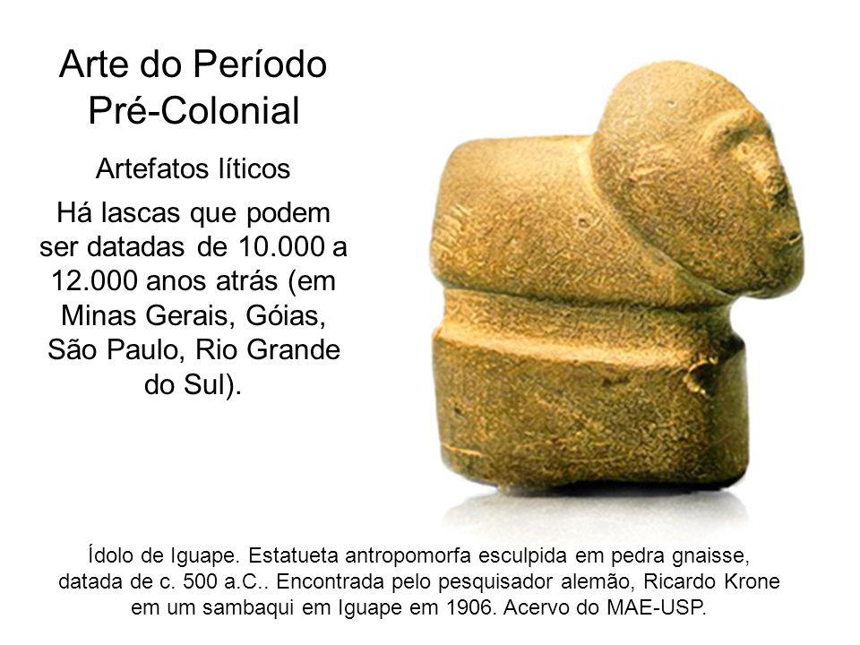 Arte do Período Pré-Colonial Artefatos líticos Há lascas que podem ser datadas de 10.000 a 12.000 anos atrás (em Minas Gerais, Góias, São Paulo, Rio G