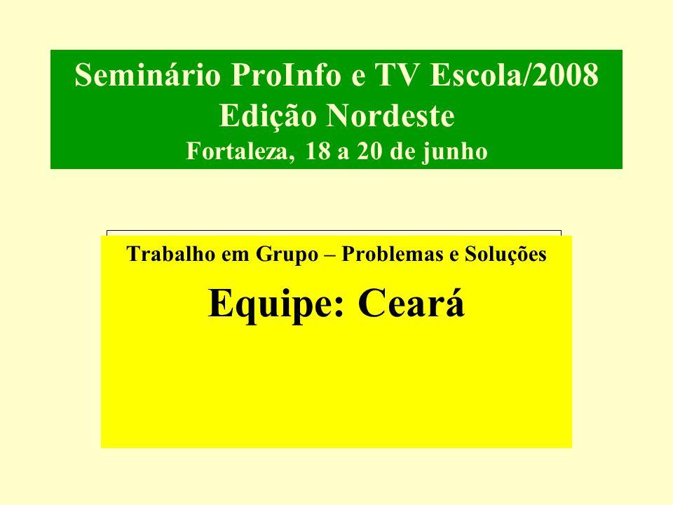 Seminário ProInfo e TV Escola/2008 Edição Nordeste Fortaleza, 18 a 20 de junho Trabalho em Grupo – Problemas e Soluções Equipe: Ceará