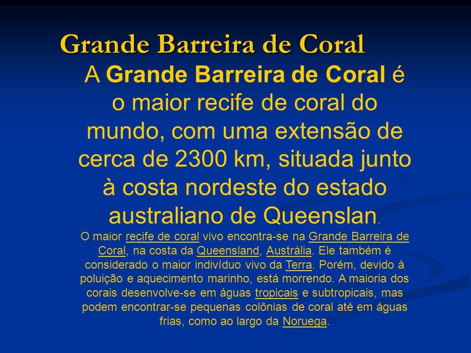 Grande Barreira de Coral A Grande Barreira de Coral é o maior recife de coral do mundo, com uma extensão de cerca de 2300 km, situada junto à costa nordeste do estado australiano de Queenslan.