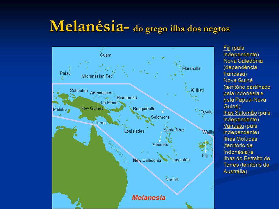 Melanésia- do grego ilha dos negros Fiji (país independente) Nova Caledónia (dependência francesa) Nova Guiné (território partilhado pela Indonésia e pela Papua-Nova Guiné) lhas Salomão (país independente) Vanuatu (país independente) Ilhas Molucas (território da Indonésia) e Ilhas do Estreito de Torres (território da Austrália)