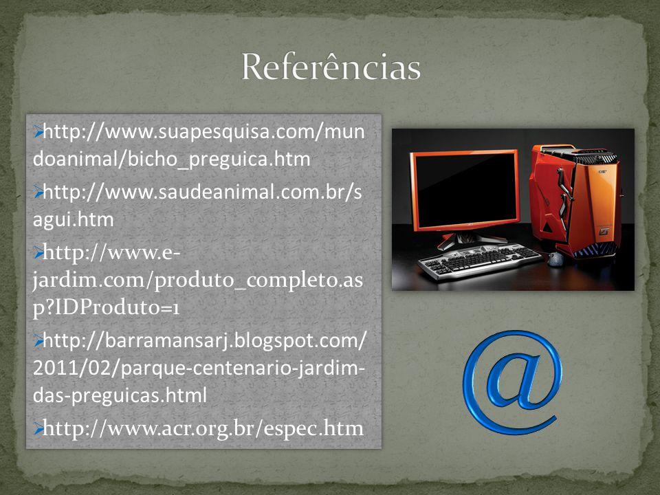  http://www.suapesquisa.com/mun doanimal/bicho_preguica.htm  http://www.saudeanimal.com.br/s agui.htm  http://www.e- jardim.com/produto_completo.as p?IDProduto=1  http://barramansarj.blogspot.com/ 2011/02/parque-centenario-jardim- das-preguicas.html  http://www.acr.org.br/espec.htm  http://www.suapesquisa.com/mun doanimal/bicho_preguica.htm  http://www.saudeanimal.com.br/s agui.htm  http://www.e- jardim.com/produto_completo.as p?IDProduto=1  http://barramansarj.blogspot.com/ 2011/02/parque-centenario-jardim- das-preguicas.html  http://www.acr.org.br/espec.htm