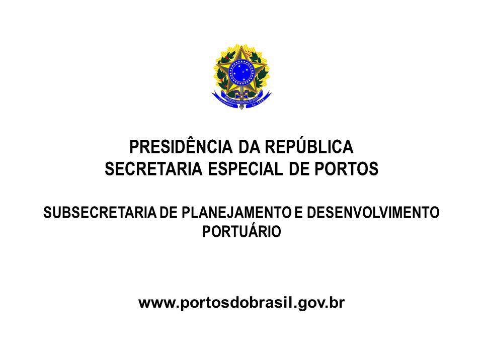 PRESIDÊNCIA DA REPÚBLICA SECRETARIA ESPECIAL DE PORTOS SUBSECRETARIA DE PLANEJAMENTO E DESENVOLVIMENTO PORTUÁRIO www.portosdobrasil.gov.br