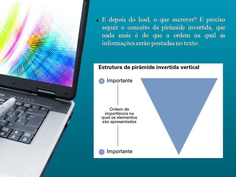 E depois do lead, o que escrever? É preciso seguir o conceito da pirâmide invertida, que nada mais é do que a ordem na qual as informações serão posta