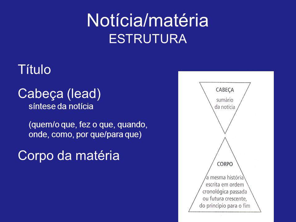 Título Cabeça (lead) síntese da notícia (quem/o que, fez o que, quando, onde, como, por que/para que) Corpo da matéria Notícia/matéria ESTRUTURA