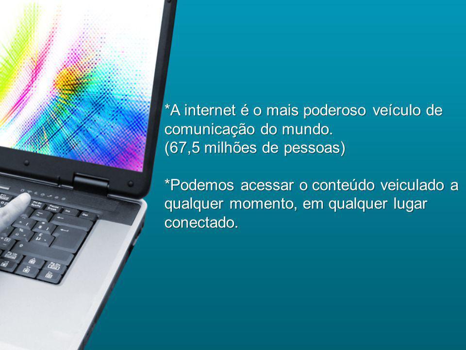 *A internet é o mais poderoso veículo de comunicação do mundo. (67,5 milhões de pessoas) *Podemos acessar o conteúdo veiculado a qualquer momento, em