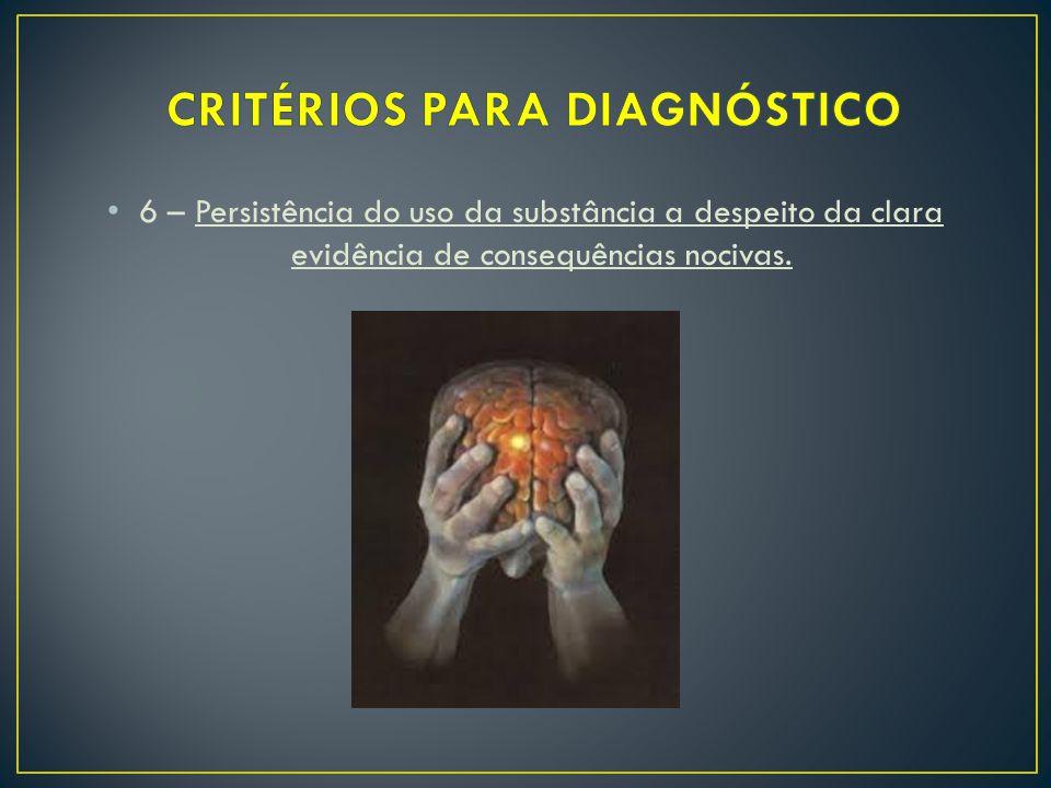 6 – Persistência do uso da substância a despeito da clara evidência de consequências nocivas.
