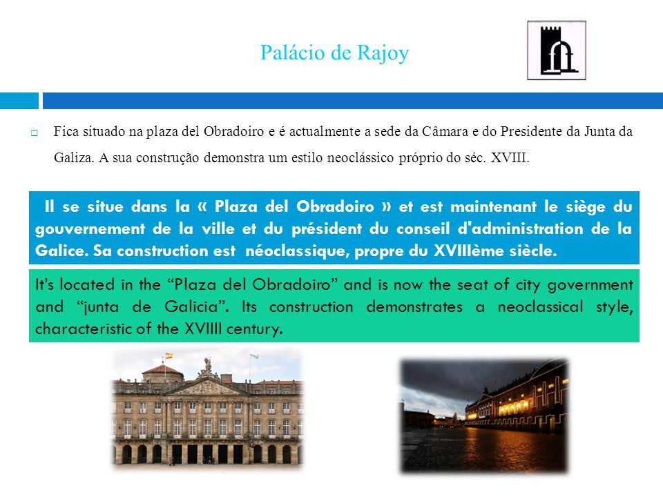 Palácio de Rajoy  Fica situado na plaza del Obradoiro e é actualmente a sede da Câmara e do Presidente da Junta da Galiza. A sua construção demonstra