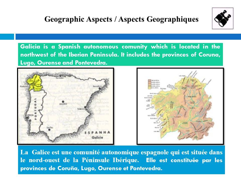Geographic Aspects / Aspects Geographiques  La Galice est une comunité autonomique espagnole qui est située dans le nord-ouest de la Péninsule Ibériq