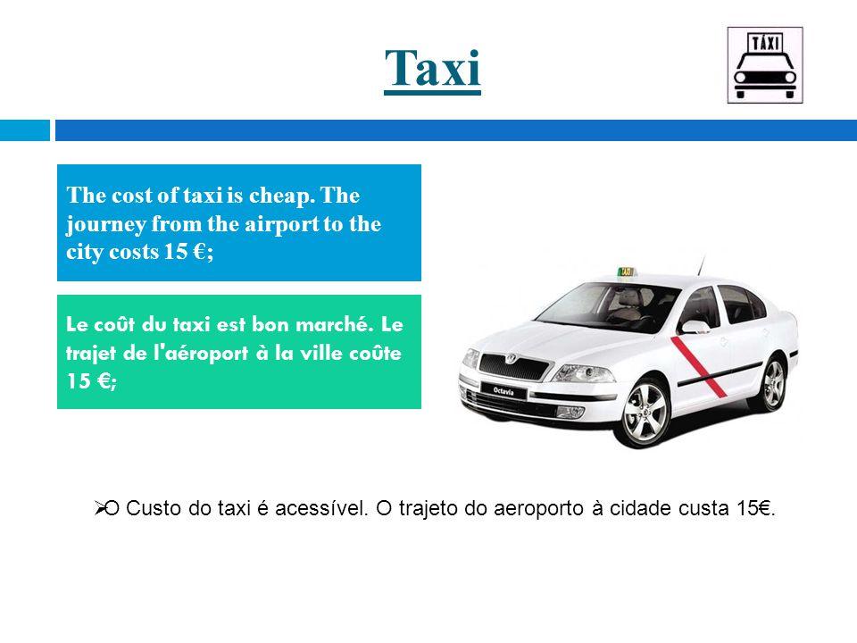 Taxi The cost of taxi is cheap. The journey from the airport to the city costs 15 €; Le coût du taxi est bon marché. Le trajet de l'aéroport à la vill