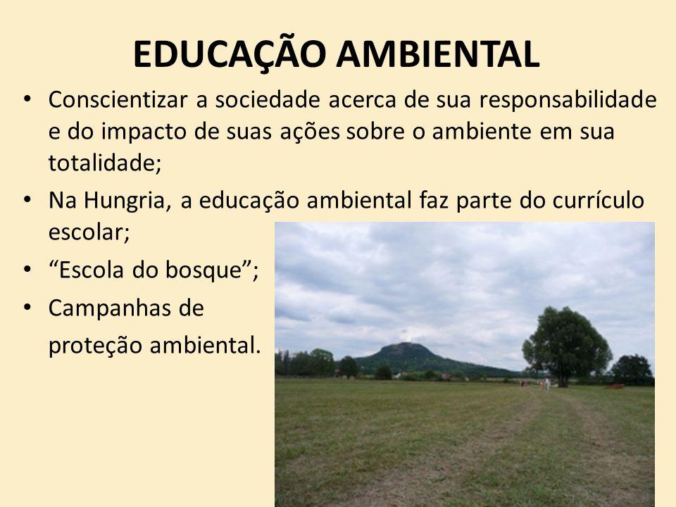 EDUCAÇÃO AMBIENTAL Conscientizar a sociedade acerca de sua responsabilidade e do impacto de suas ações sobre o ambiente em sua totalidade; Na Hungria,