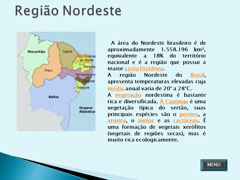 A área do Nordeste brasileiro é de aproximadamente 1.558.196 km², equivalente a 18% do território nacional e é a região que possui a maior costa litor