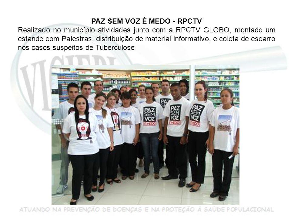 PAZ SEM VOZ É MEDO - RPCTV Realizado no município atividades junto com a RPCTV GLOBO, montado um estande com Palestras, distribuição de material informativo, e coleta de escarro nos casos suspeitos de Tuberculose