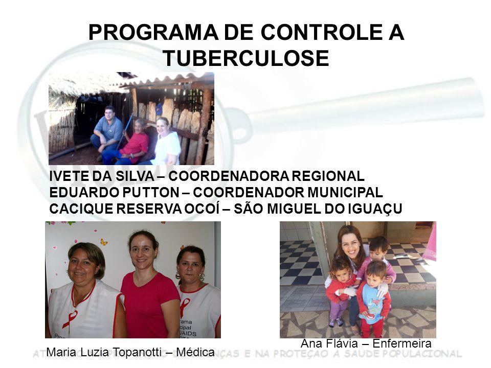 PROGRAMA DE CONTROLE A TUBERCULOSE IVETE DA SILVA – COORDENADORA REGIONAL EDUARDO PUTTON – COORDENADOR MUNICIPAL CACIQUE RESERVA OCOÍ – SÃO MIGUEL DO IGUAÇU Maria Luzia Topanotti – Médica Ana Flávia – Enfermeira
