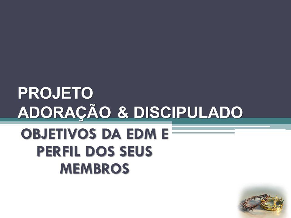 PROJETO ADORAÇÃO & DISCIPULADO OBJETIVOS DA EDM E PERFIL DOS SEUS MEMBROS