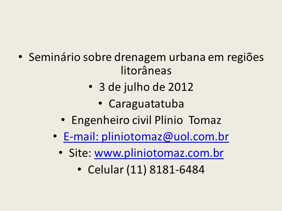 Seminário sobre drenagem urbana em regiões litorâneas 3 de julho de 2012 Caraguatatuba Engenheiro civil Plinio Tomaz E-mail: pliniotomaz@uol.com.br Site: www.pliniotomaz.com.brwww.pliniotomaz.com.br Celular (11) 8181-6484