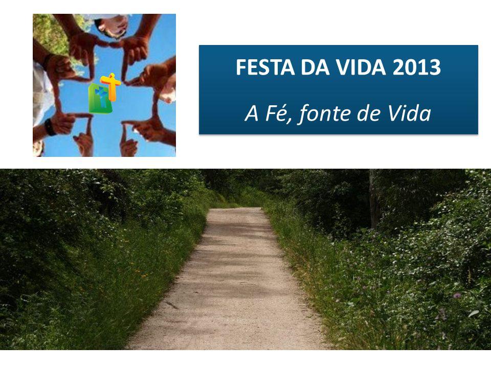FESTA DA VIDA 2013 A Fé, fonte de Vida FESTA DA VIDA 2013 A Fé, fonte de Vida