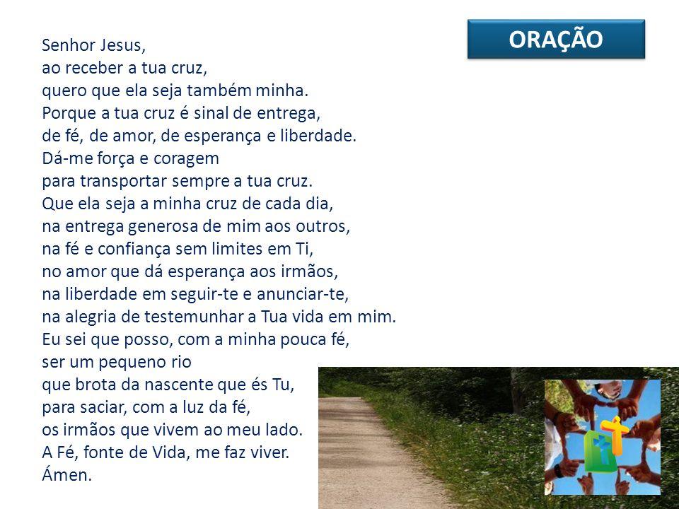 ORAÇÃO Senhor Jesus, ao receber a tua cruz, quero que ela seja também minha. Porque a tua cruz é sinal de entrega, de fé, de amor, de esperança e libe