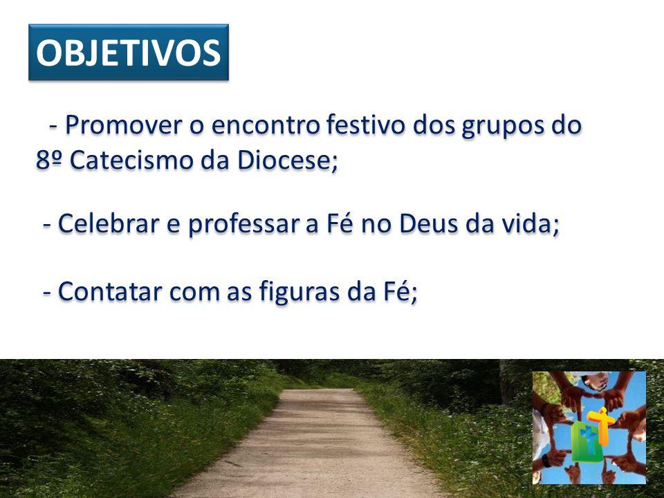 OBJETIVOS - Promover o encontro festivo dos grupos do 8º Catecismo da Diocese; - Celebrar e professar a Fé no Deus da vida; - Contatar com as figuras