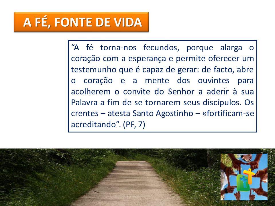 """A FÉ, FONTE DE VIDA """"A fé torna-nos fecundos, porque alarga o coração com a esperança e permite oferecer um testemunho que é capaz de gerar: de facto,"""