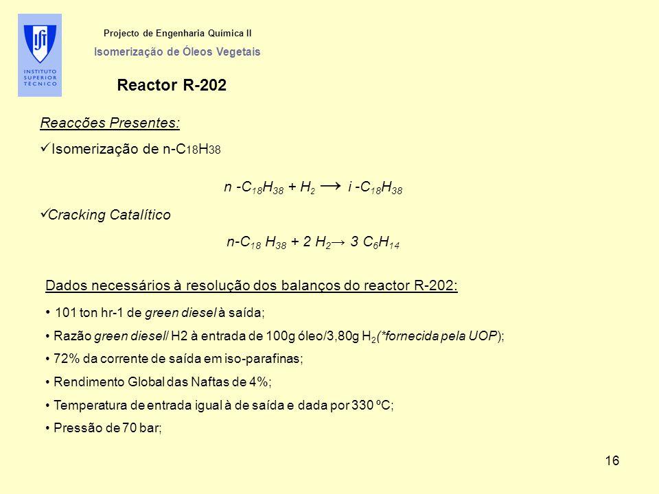 Projecto de Engenharia Química II Isomerização de Óleos Vegetais Reactor R-202 Reacções Presentes: Isomerização de n-C 18 H 38 n -C 18 H 38 + H 2 → i -C 18 H 38 Cracking Catalítico n-C 18 H 38 + 2 H 2 → 3 C 6 H 14 Dados necessários à resolução dos balanços do reactor R-202: 101 ton hr-1 de green diesel à saída; Razão green diesel/ H2 à entrada de 100g óleo/3,80g H 2 (*fornecida pela UOP); 72% da corrente de saída em iso-parafinas; Rendimento Global das Naftas de 4%; Temperatura de entrada igual à de saída e dada por 330 ºC; Pressão de 70 bar; 16