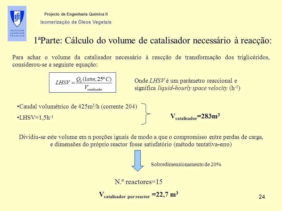 Para achar o volume da catalisador necessário à reacção de transformação dos triglicéridos, considerou-se a seguinte equação: Onde LHSV é um parâmetro reaccional e significa liquid-hourly space velocity (h -1 ) Caudal volumétrico de 425m 3 /h (corrente 204) LHSV=1,5h -1 V catalisador =283m 3 Dividiu-se este volume em n porções iguais de modo a que o compromisso entre perdas de carga, e dimensões do próprio reactor fosse satisfatório (método tentativa-erro) Sobredimensionamento de 20% N.º reactores=15 V catalisador por reactor =22,7 m 3 1ªParte: Cálculo do volume de catalisador necessário à reacção: Projecto de Engenharia Química II Isomerização de Óleos Vegetais 24