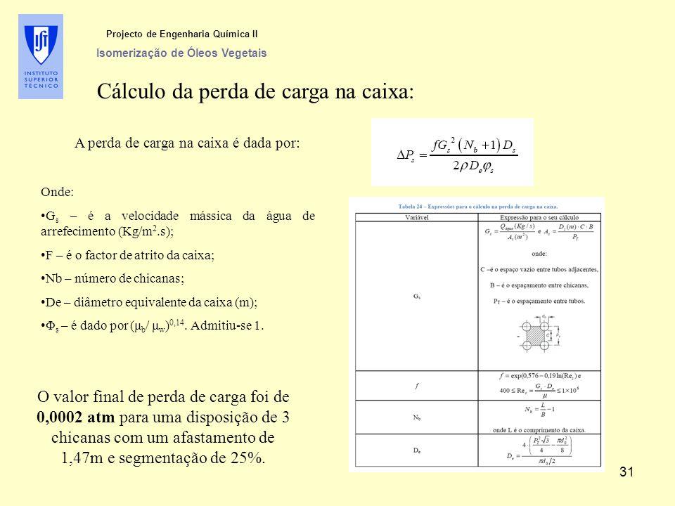 Cálculo da perda de carga na caixa: A perda de carga na caixa é dada por: Onde: G s – é a velocidade mássica da água de arrefecimento (Kg/m 2.s); F – é o factor de atrito da caixa; Nb – número de chicanas; De – diâmetro equivalente da caixa (m); Φ s – é dado por (μ b / μ w ) 0,14.