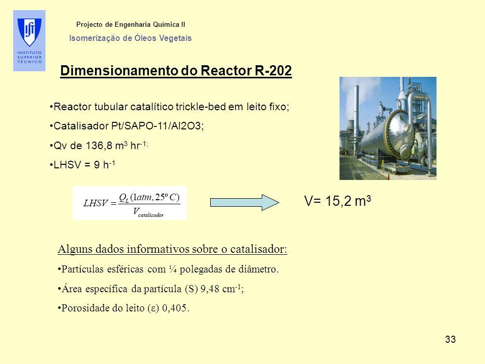Projecto de Engenharia Química II Isomerização de Óleos Vegetais Dimensionamento do Reactor R-202 Reactor tubular catalítico trickle-bed em leito fixo; Catalisador Pt/SAPO-11/Al2O3; Qv de 136,8 m 3 hr -1; LHSV = 9 h -1 Alguns dados informativos sobre o catalisador: Partículas esféricas com ¼ polegadas de diâmetro.