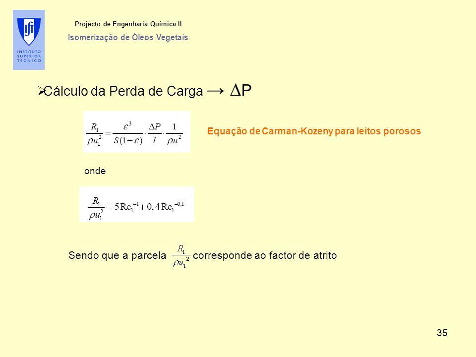  Cálculo da Perda de Carga → ∆ P Projecto de Engenharia Química II Isomerização de Óleos Vegetais Equação de Carman-Kozeny para leitos porosos Sendo