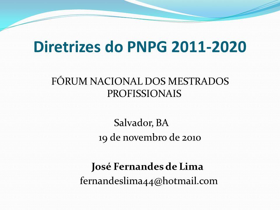 Diretrizes do PNPG 2011-2020 FÓRUM NACIONAL DOS MESTRADOS PROFISSIONAIS Salvador, BA 19 de novembro de 2010 José Fernandes de Lima fernandeslima44@hotmail.com