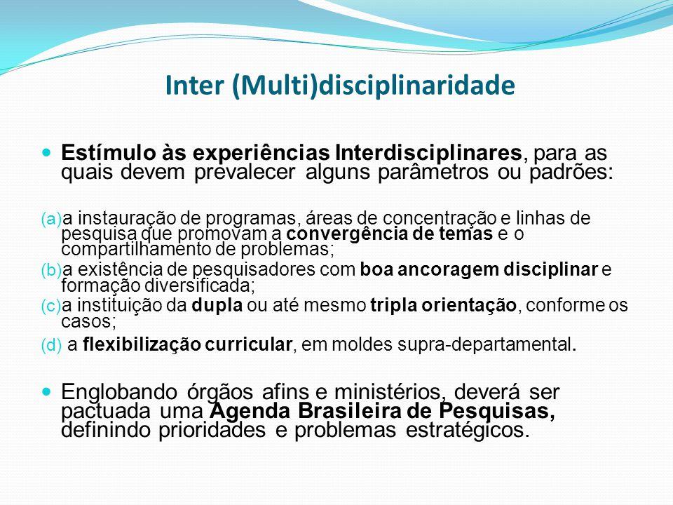 Inter (Multi)disciplinaridade Estímulo às experiências Interdisciplinares, para as quais devem prevalecer alguns parâmetros ou padrões: (a) a instauração de programas, áreas de concentração e linhas de pesquisa que promovam a convergência de temas e o compartilhamento de problemas; (b) a existência de pesquisadores com boa ancoragem disciplinar e formação diversificada; (c) a instituição da dupla ou até mesmo tripla orientação, conforme os casos; (d) a flexibilização curricular, em moldes supra-departamental.