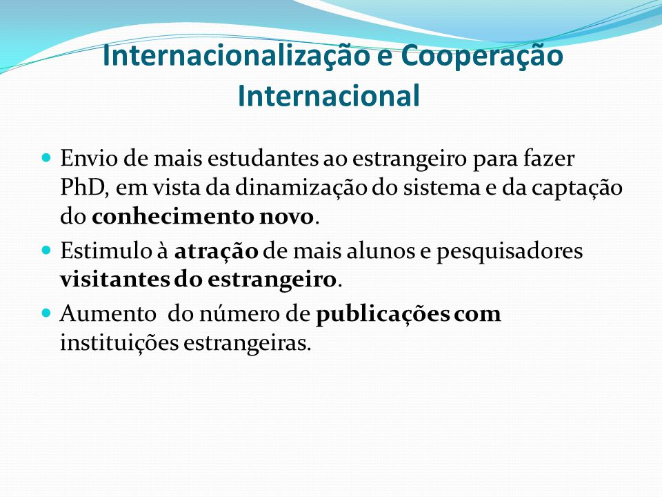 Internacionalização e Cooperação Internacional Envio de mais estudantes ao estrangeiro para fazer PhD, em vista da dinamização do sistema e da captação do conhecimento novo.