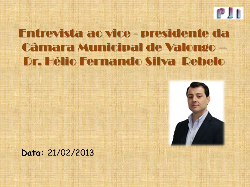 Entrevista ao vice - presidente da Câmara Municipal de Valongo – Dr. Hélio Fernando Silva Rebelo Data: 21/02/2013