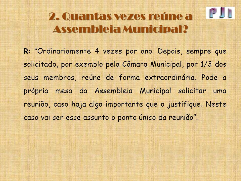 """2. Quantas vezes reúne a Assembleia Municipal? R: """"Ordinariamente 4 vezes por ano. Depois, sempre que solicitado, por exemplo pela Câmara Municipal, p"""