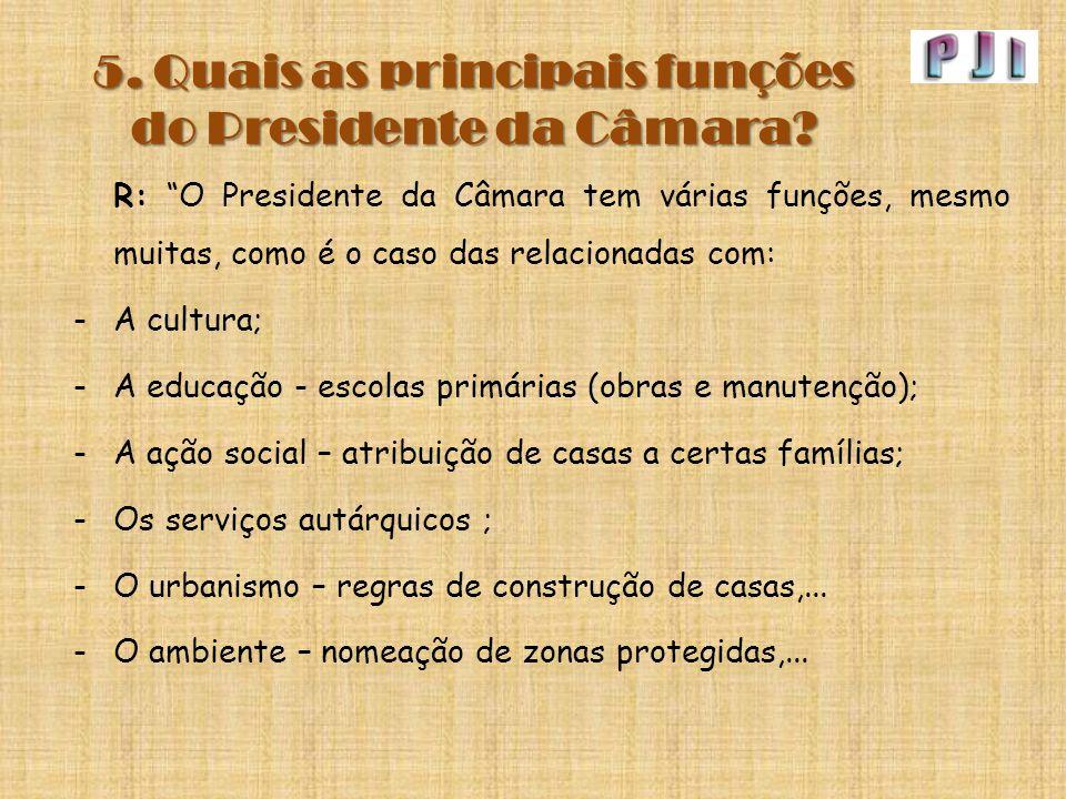 """5. Quais as principais funções do Presidente da Câmara? R: """"O Presidente da Câmara tem várias funções, mesmo muitas, como é o caso das relacionadas co"""