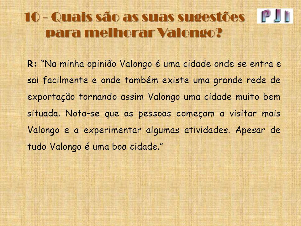"""10 - Quais são as suas sugestões para melhorar Valongo? R: """"Na minha opinião Valongo é uma cidade onde se entra e sai facilmente e onde também existe"""