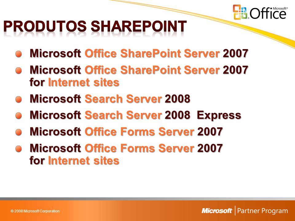 © 2008 Microsoft Corporation Microsoft Office SharePoint Server 2007 Microsoft Office SharePoint Server 2007 for Internet sites Microsoft Search Server 2008 Microsoft Search Server 2008 Express Microsoft Office Forms Server 2007 Microsoft Office Forms Server 2007 for Internet sites