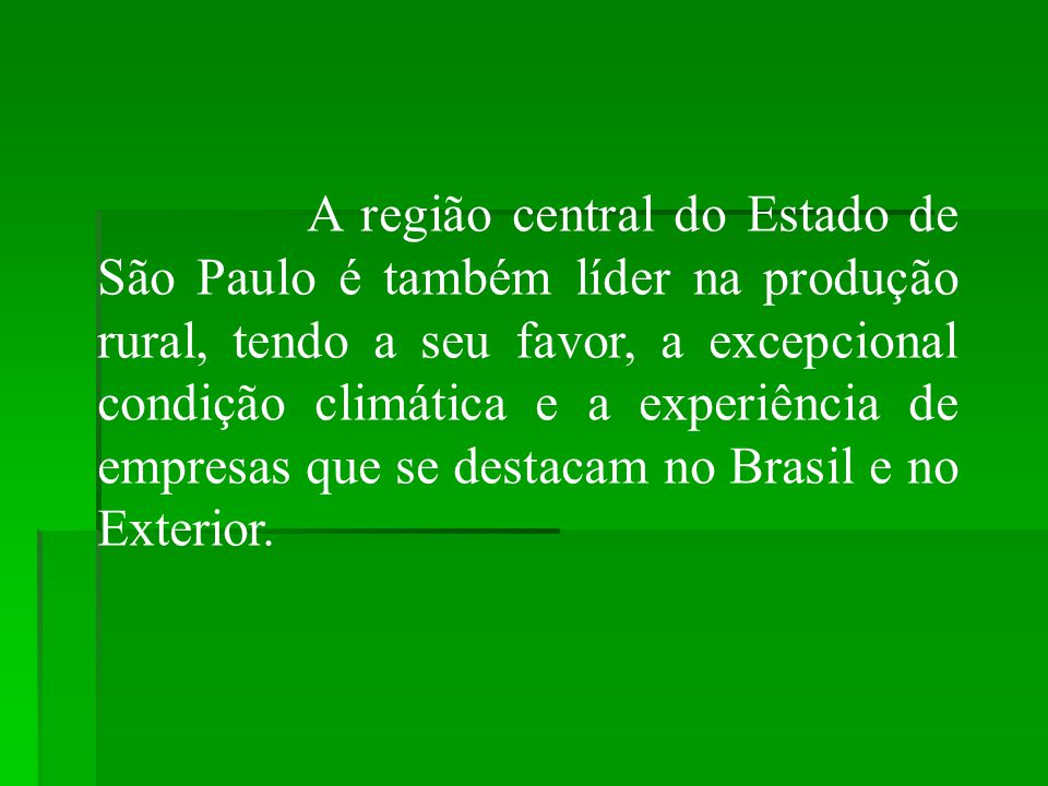 A região central do Estado de São Paulo é também líder na produção rural, tendo a seu favor, a excepcional condição climática e a experiência de empre