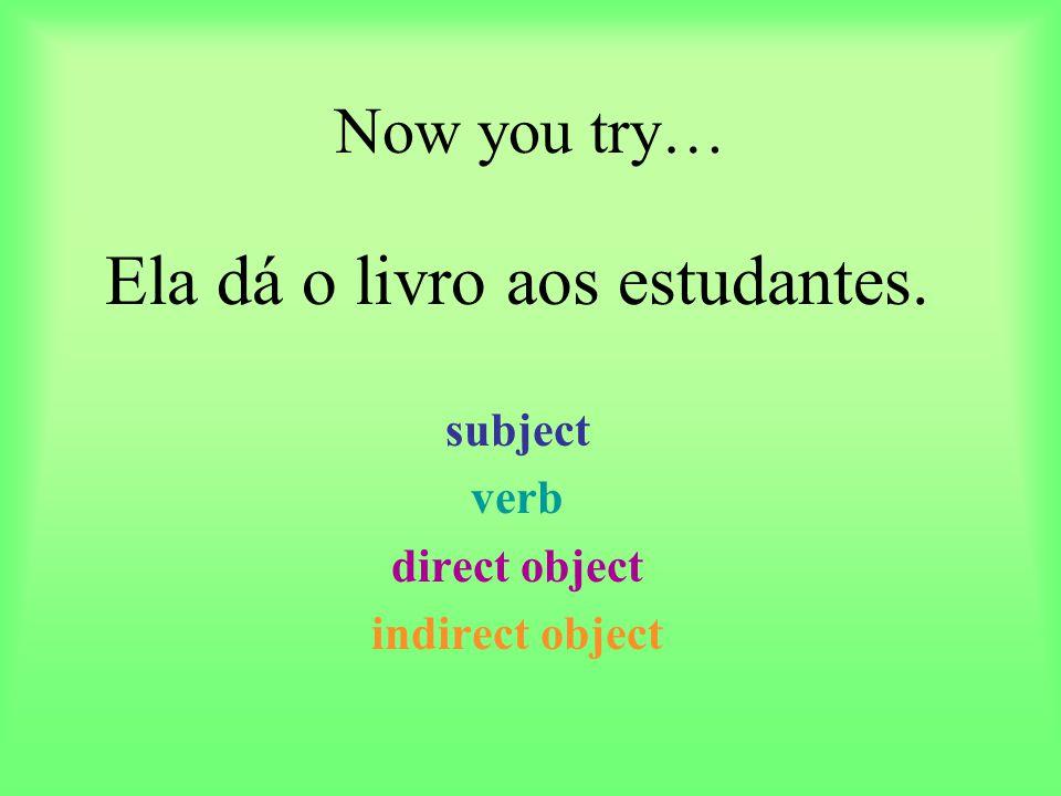 Now you try… Ela dá o livro aos estudantes. subject verb direct object indirect object